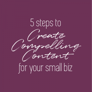 5 steps to create compelling content for your small biz